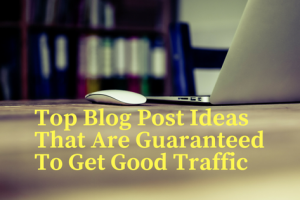 Top Blog Post Ideas That Are Guaranteed To Get Good Traffic and Money