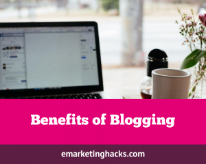 Benefits of Blogging: 5 Reasons You Must Start a Blog Now