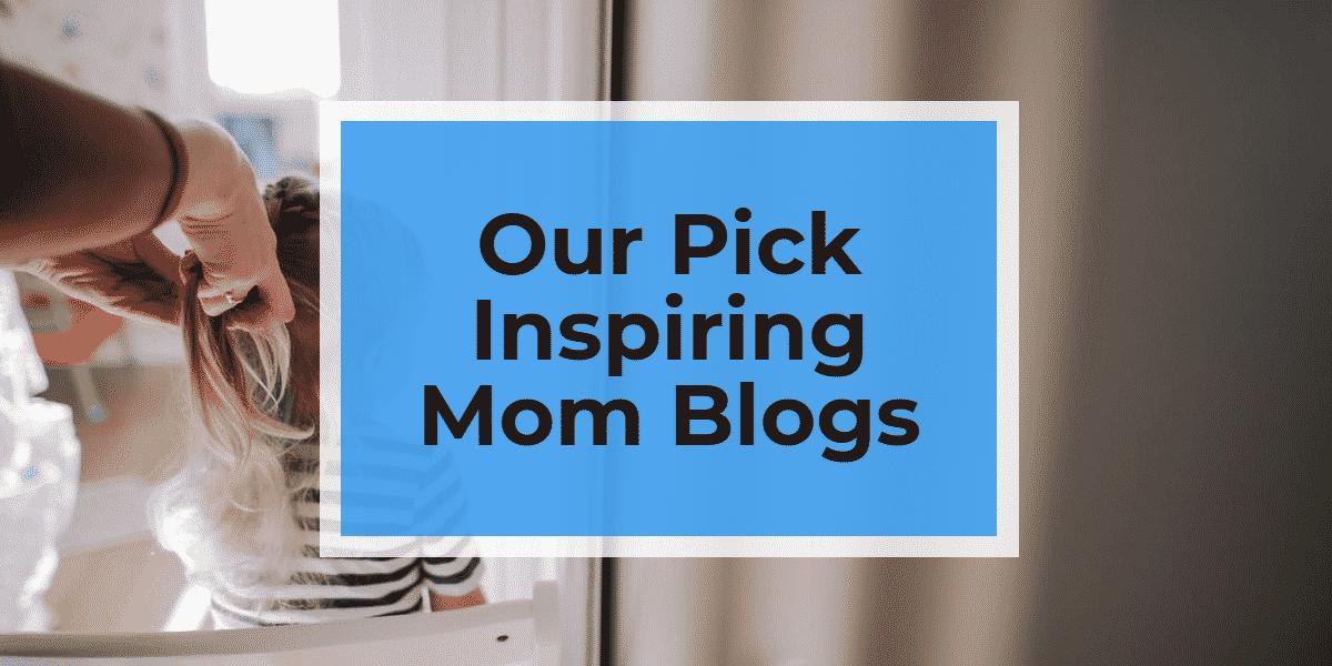 Our Pick Inspiring Mom Blogs